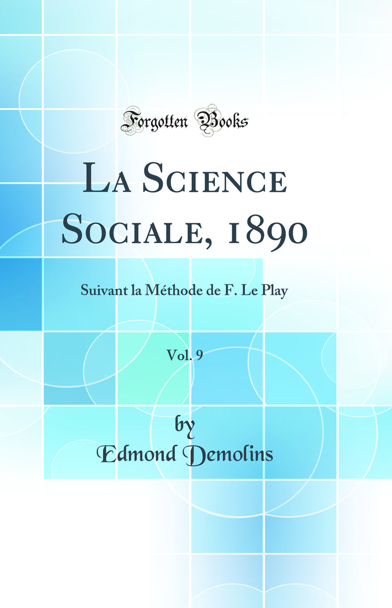 La Science Sociale, 1890, Vol. 9: Suivant la Méthode de F. Le Play (Classic Reprint)