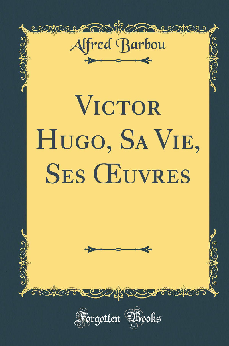 Victor Hugo, Sa Vie, Ses Œuvres (Classic Reprint)