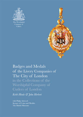 Badges and Medals of the Livery Companies of The City of London in the Collections of the Worshipful Company of Cutlers of London