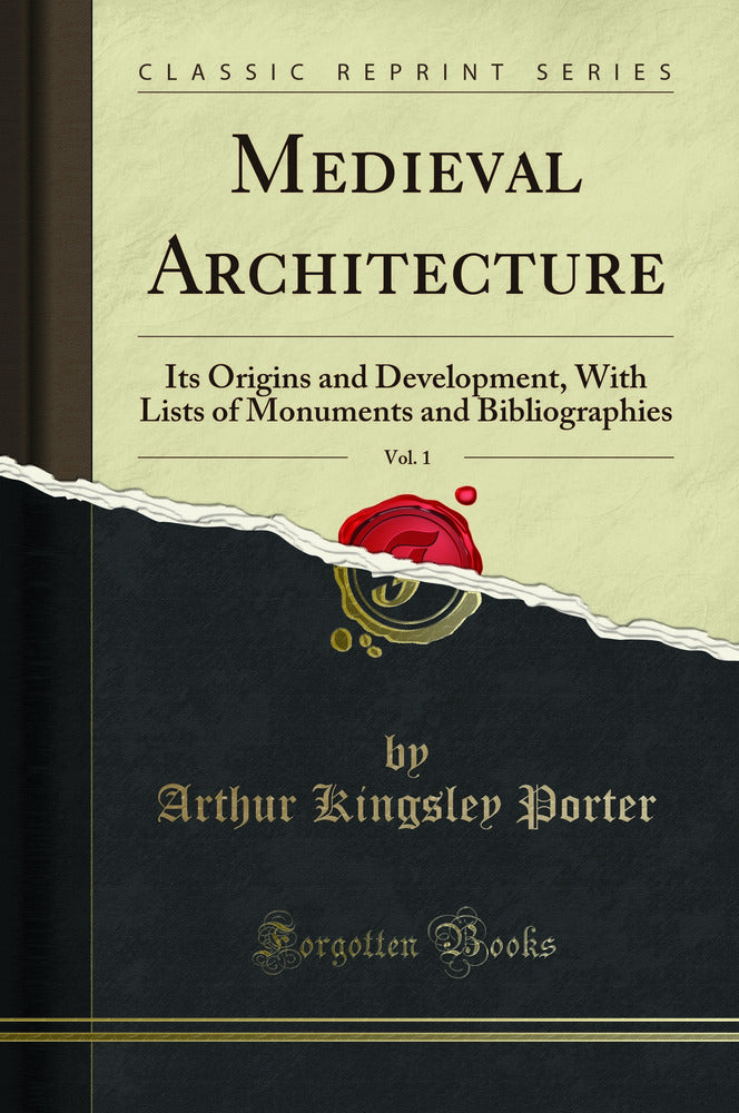Medieval Architecture, Vol. 1: Its Origins and Development, With Lists of Monuments and Bibliographies (Classic Reprint)