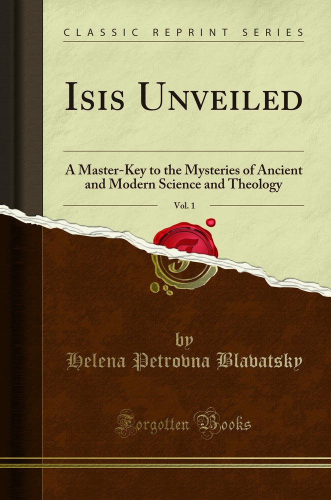 Isis Unveiled, Vol. 1: A Master-Key to the Mysteries of Ancient and Modern Science and Theology (Classic Reprint)
