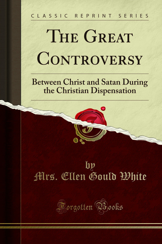 The Great Controversy: Between Christ and Satan During the Christian Dispensation (Classic Reprint)