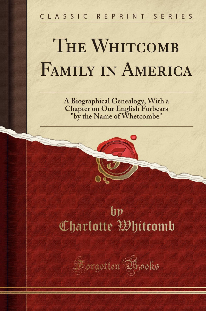 "The Whitcomb Family in America: A Biographical Genealogy, With a Chapter on Our English Forbears ""by the Name of Whetcombe"" (Classic Reprint)"