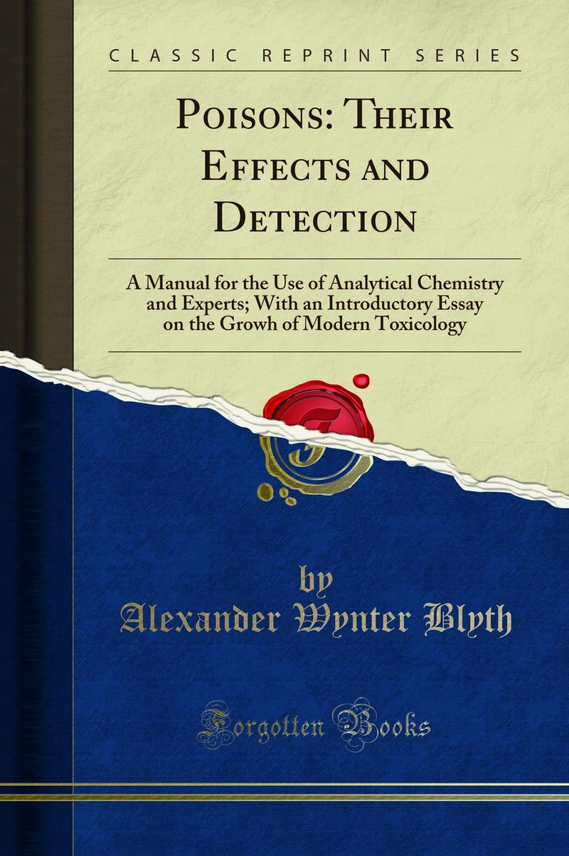 Poisons: Their Effects and Detection: A Manual for the Use of Analytical Chemistry and Experts; With an Introductory Essay on the Growh of Modern Toxicology (Classic Reprint)