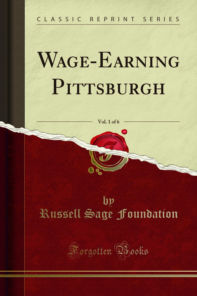 Wage-Earning Pittsburgh, Vol. 1 of 6 (Classic Reprint)