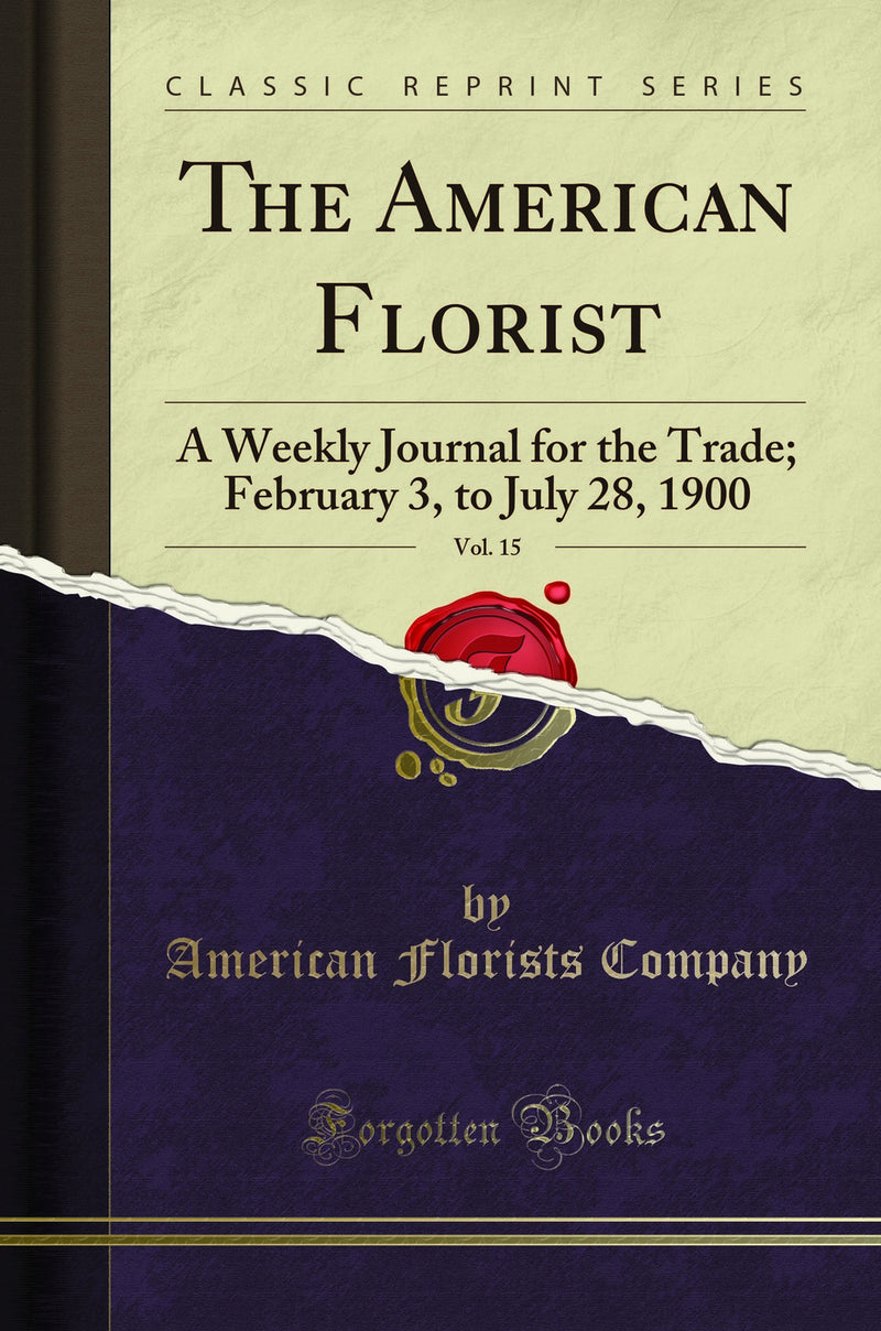 The American Florist, Vol. 15: A Weekly Journal for the Trade; February 3, to July 28, 1900 (Classic Reprint)