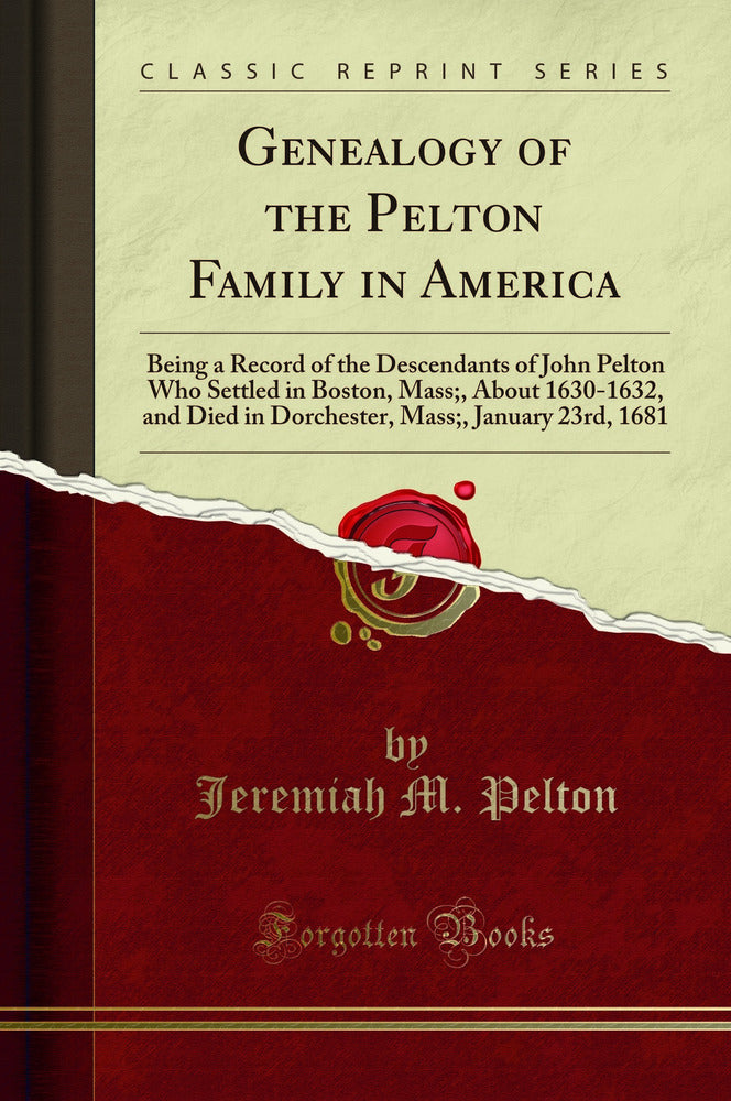 Genealogy of the Pelton Family in America: Being a Record of the Descendants of John Pelton Who Settled in Boston, Mass;, About 1630-1632, and Died in Dorchester, Mass;, January 23rd, 1681 (Classic Reprint)