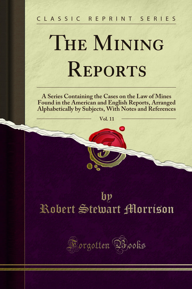 The Mining Reports, Vol. 11: A Series Containing the Cases on the Law of Mines Found in the American and English Reports, Arranged Alphabetically by Subjects, With Notes and References (Classic Reprint)