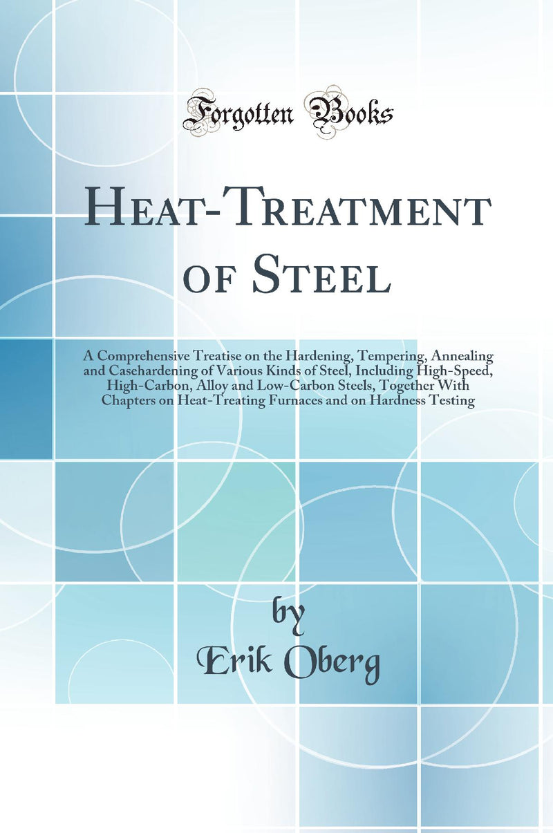 Heat-Treatment of Steel: A Comprehensive Treatise on the Hardening, Tempering, Annealing and Casehardening of Various Kinds of Steel, Including High-Speed, High-Carbon, Alloy and Low-Carbon Steels, Together With Chapters on Heat-Treating Furnaces and on