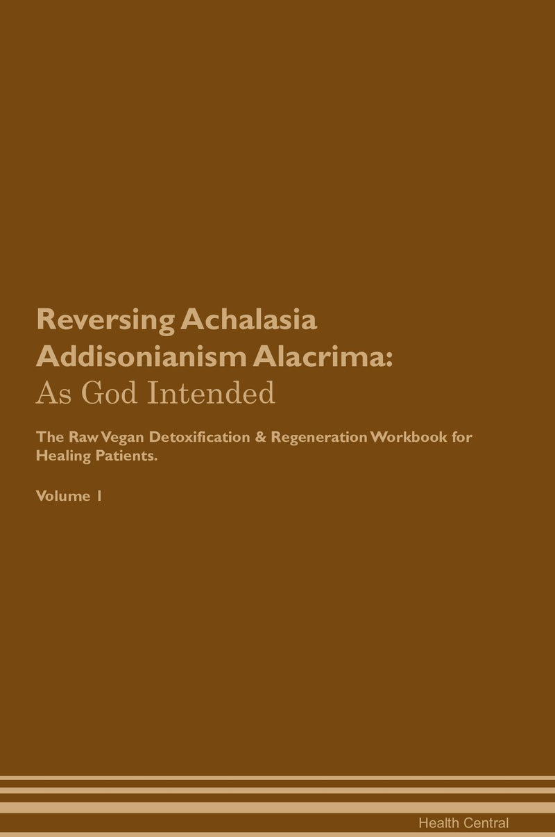 Reversing Achalasia Addisonianism Alacrima: As God Intended The Raw Vegan Detoxification & Regeneration Workbook for Healing Patients. Volume 1