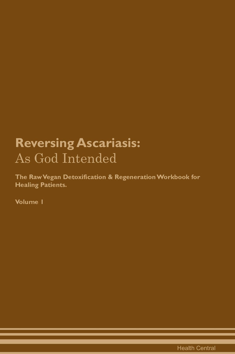 Reversing Ascariasis: As God Intended The Raw Vegan Detoxification & Regeneration Workbook for Healing Patients. Volume 1
