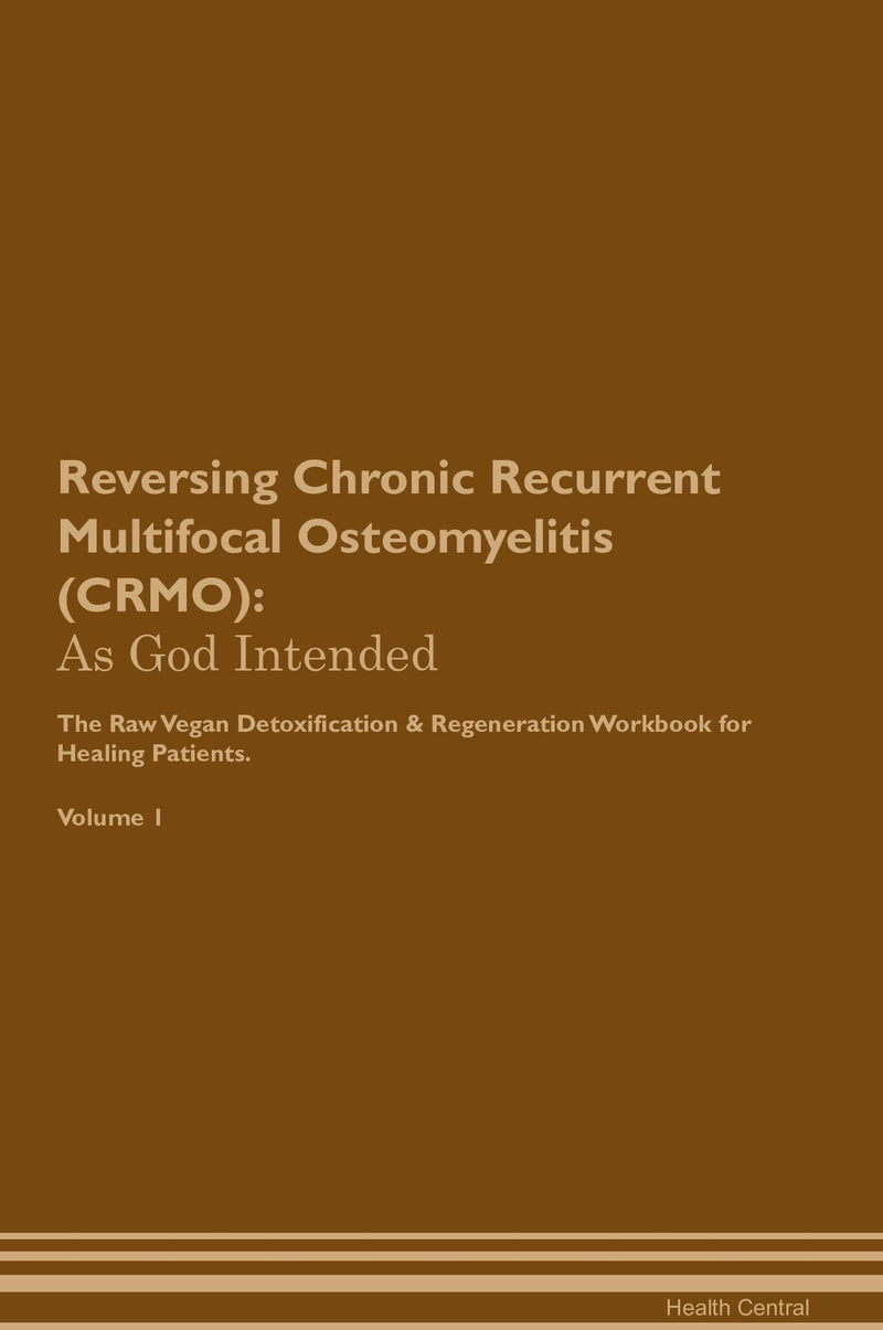 Reversing Chronic Recurrent Multifocal Osteomyelitis (CRMO): As God Intended The Raw Vegan Detoxification & Regeneration Workbook for Healing Patients. Volume 1