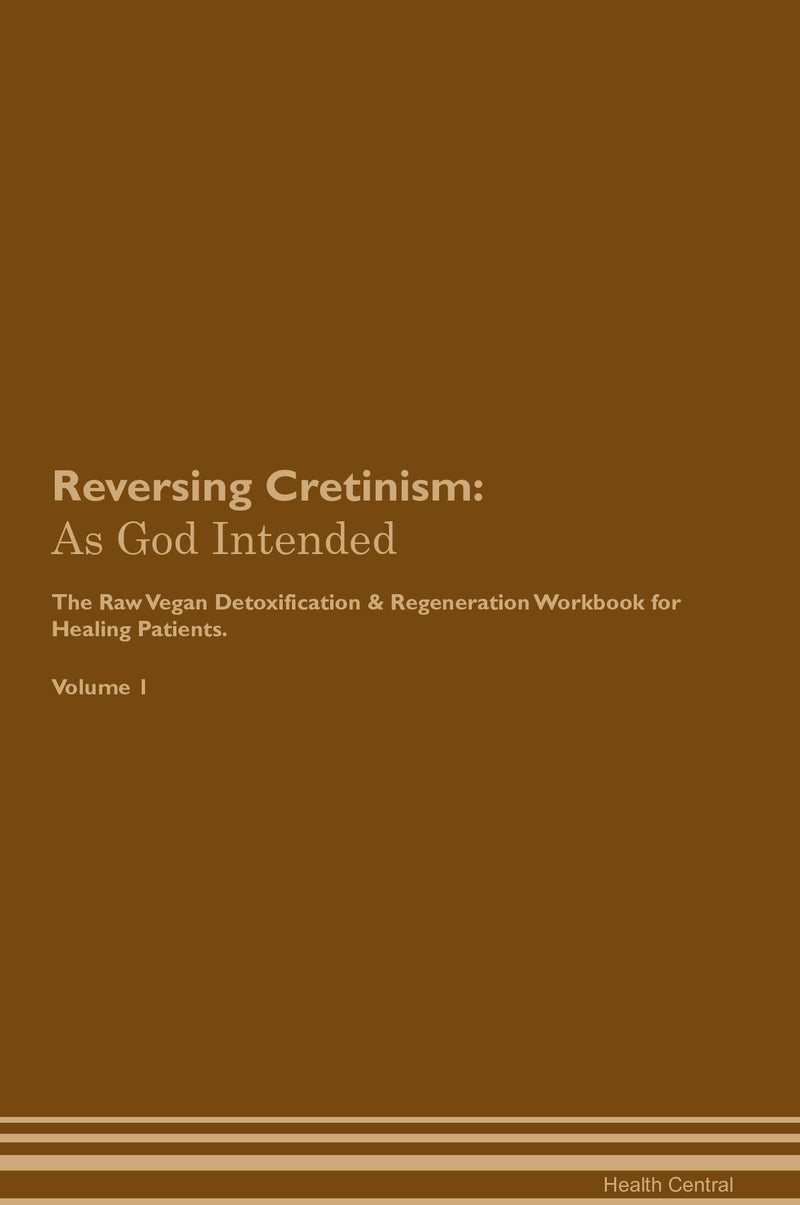 Reversing Cretinism: As God Intended The Raw Vegan Detoxification & Regeneration Workbook for Healing Patients. Volume 1