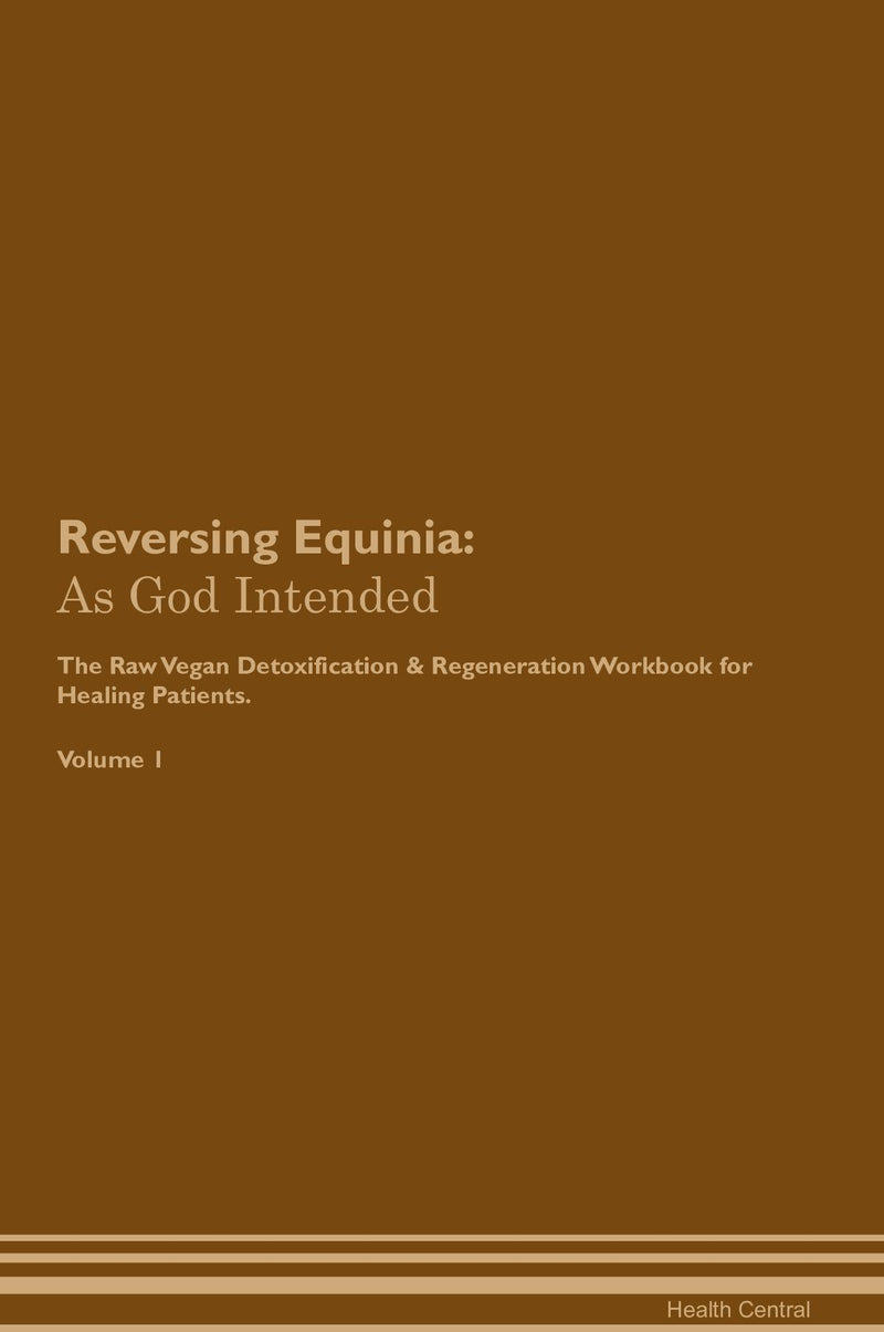 Reversing Equinia: As God Intended The Raw Vegan Detoxification & Regeneration Workbook for Healing Patients. Volume 1