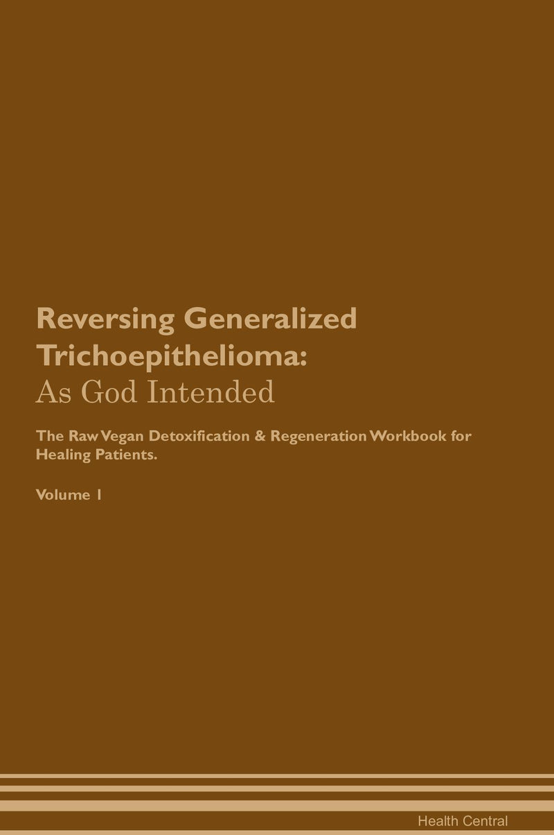 Reversing Generalized Trichoepithelioma: As God Intended The Raw Vegan Detoxification & Regeneration Workbook for Healing Patients. Volume 1