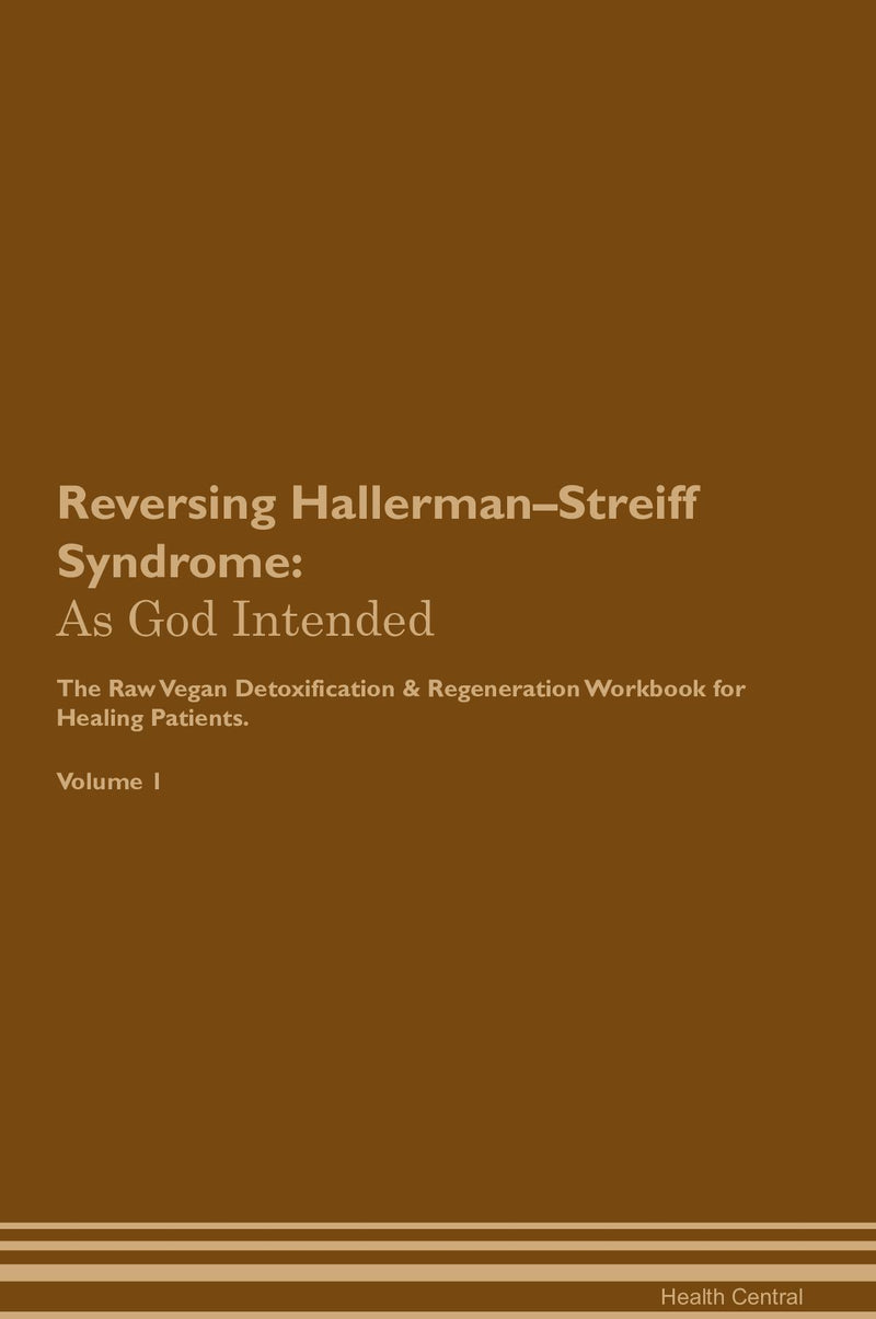 Reversing Hallerman–Streiff Syndrome: As God Intended The Raw Vegan Detoxification & Regeneration Workbook for Healing Patients. Volume 1