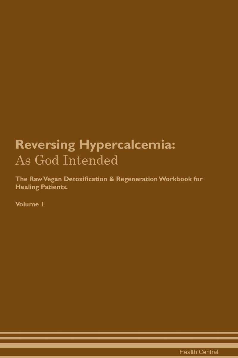 Reversing Hypercalcemia: As God Intended The Raw Vegan Detoxification & Regeneration Workbook for Healing Patients. Volume 1