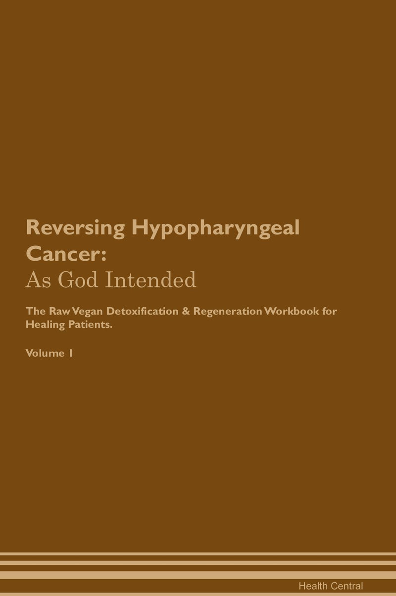 Reversing Hypopharyngeal Cancer: As God Intended The Raw Vegan Detoxification & Regeneration Workbook for Healing Patients. Volume 1