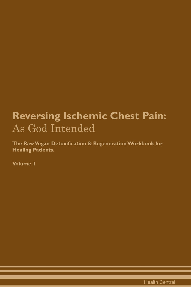 Reversing Ischemic Chest Pain: As God Intended The Raw Vegan Detoxification & Regeneration Workbook for Healing Patients. Volume 1