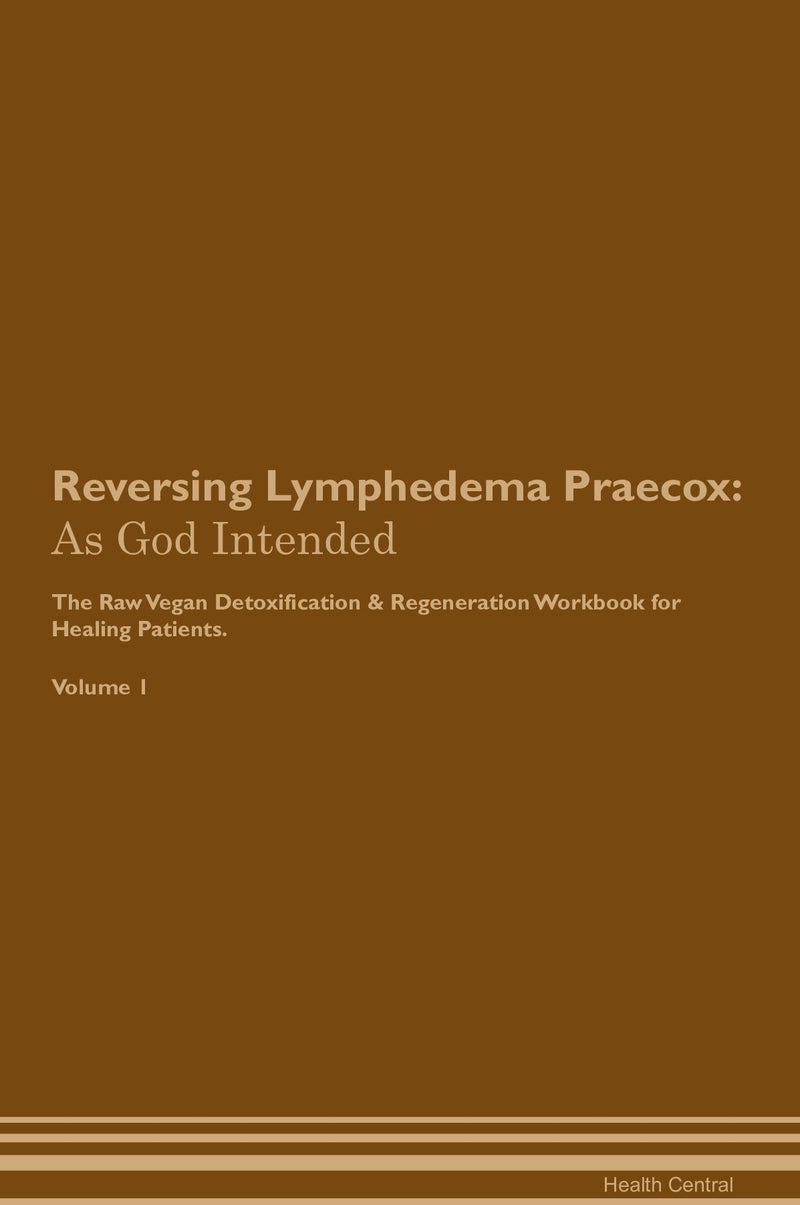 Reversing Lymphedema Praecox: As God Intended The Raw Vegan Detoxification & Regeneration Workbook for Healing Patients. Volume 1