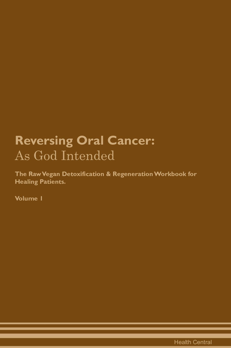 Reversing Oral Cancer: As God Intended The Raw Vegan Detoxification & Regeneration Workbook for Healing Patients. Volume 1
