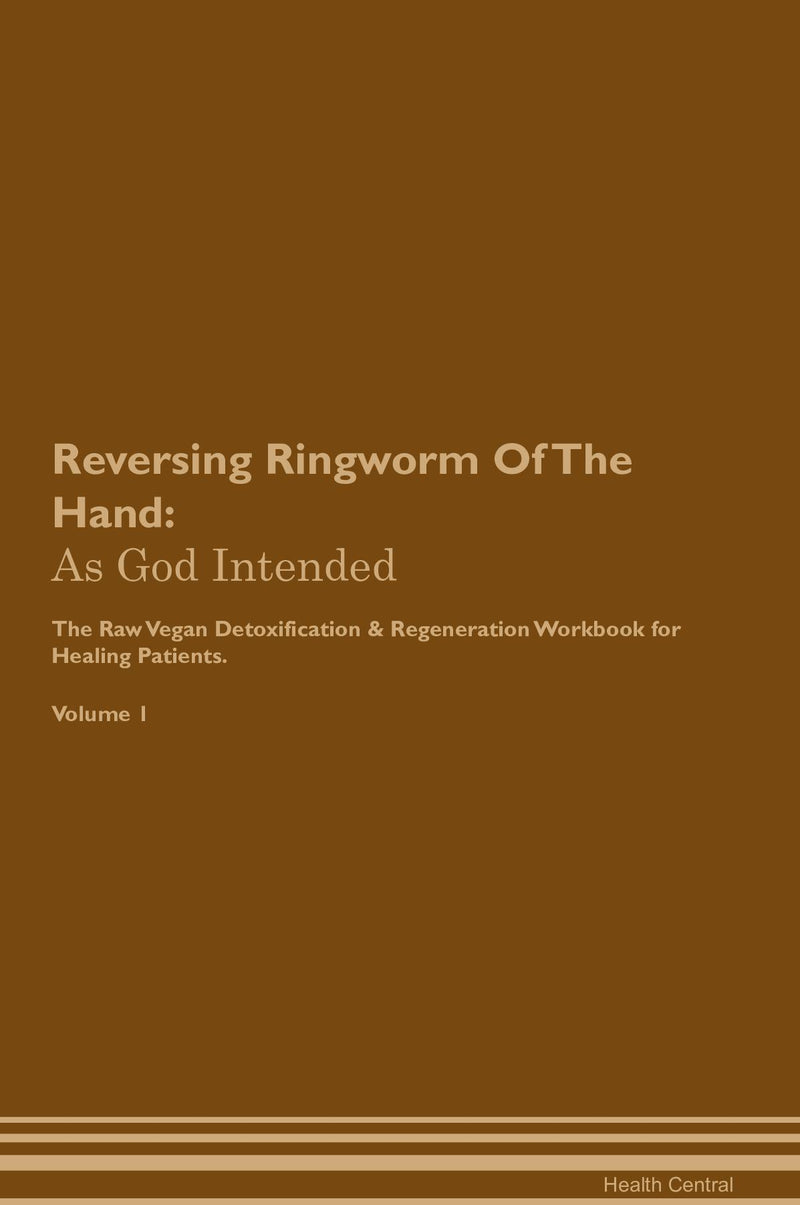 Reversing Ringworm Of The Hand: As God Intended The Raw Vegan Detoxification & Regeneration Workbook for Healing Patients. Volume 1