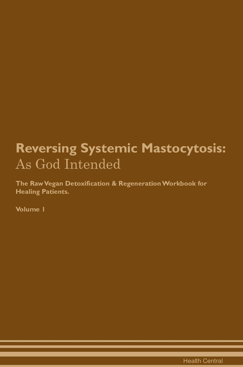 Reversing Systemic Mastocytosis: As God Intended The Raw Vegan Detoxification & Regeneration Workbook for Healing Patients. Volume 1