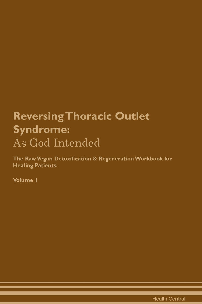 Reversing Thoracic Outlet Syndrome: As God Intended The Raw Vegan Detoxification & Regeneration Workbook for Healing Patients. Volume 1