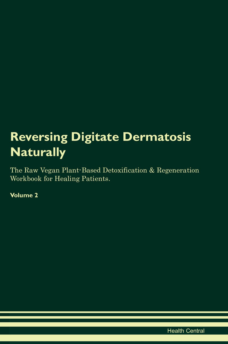 Reversing Digitate Dermatosis Naturally The Raw Vegan Plant-Based Detoxification & Regeneration Workbook for Healing Patients. Volume 2