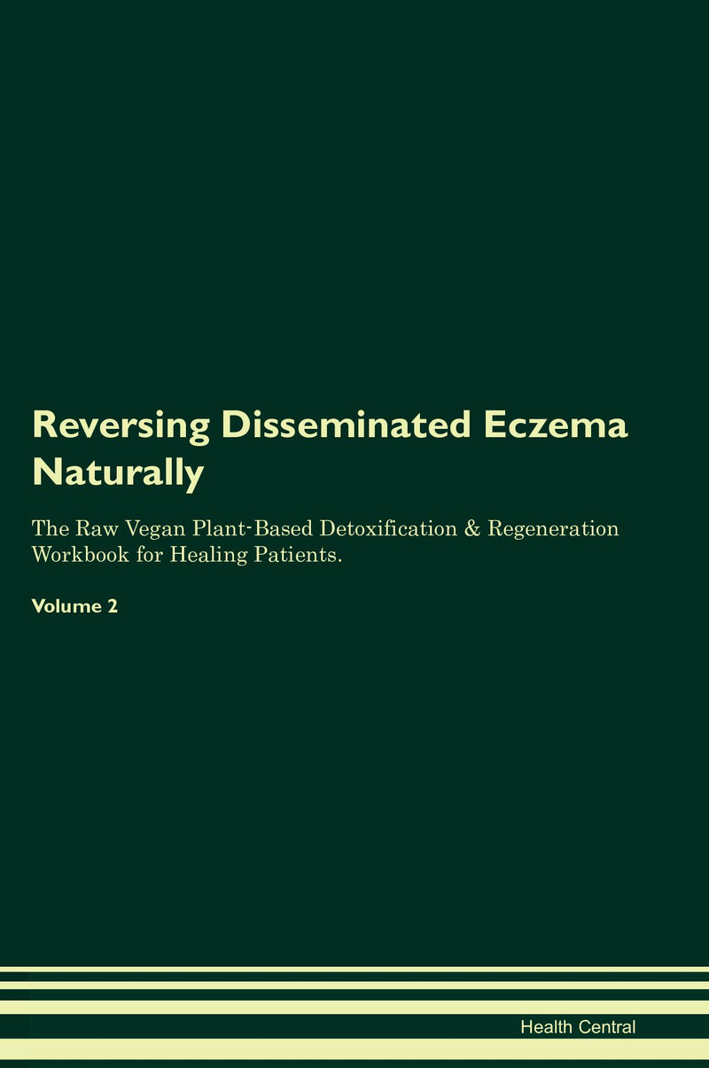 Reversing Disseminated Eczema Naturally The Raw Vegan Plant-Based Detoxification & Regeneration Workbook for Healing Patients. Volume 2