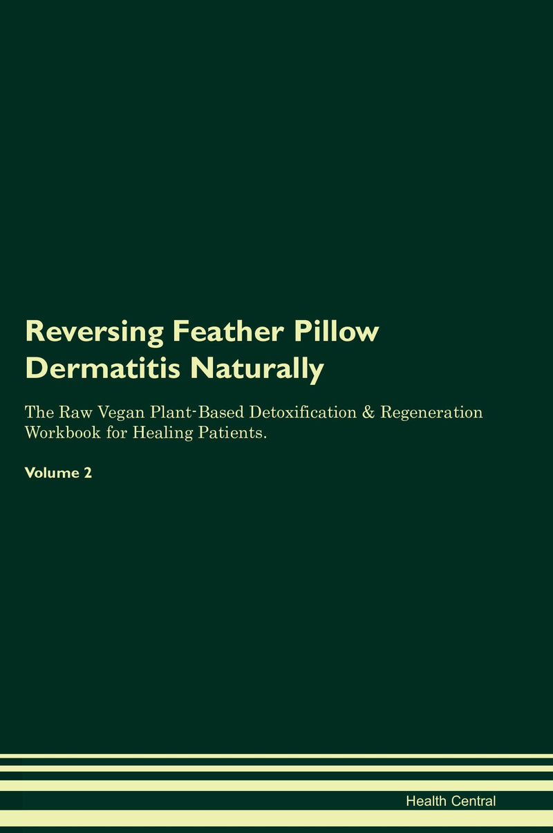 Reversing Feather Pillow Dermatitis Naturally The Raw Vegan Plant-Based Detoxification & Regeneration Workbook for Healing Patients. Volume 2