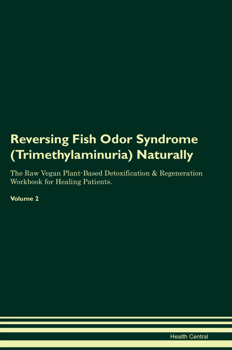 Reversing Fish Odor Syndrome (Trimethylaminuria) Naturally The Raw Vegan Plant-Based Detoxification & Regeneration Workbook for Healing Patients. Volume 2
