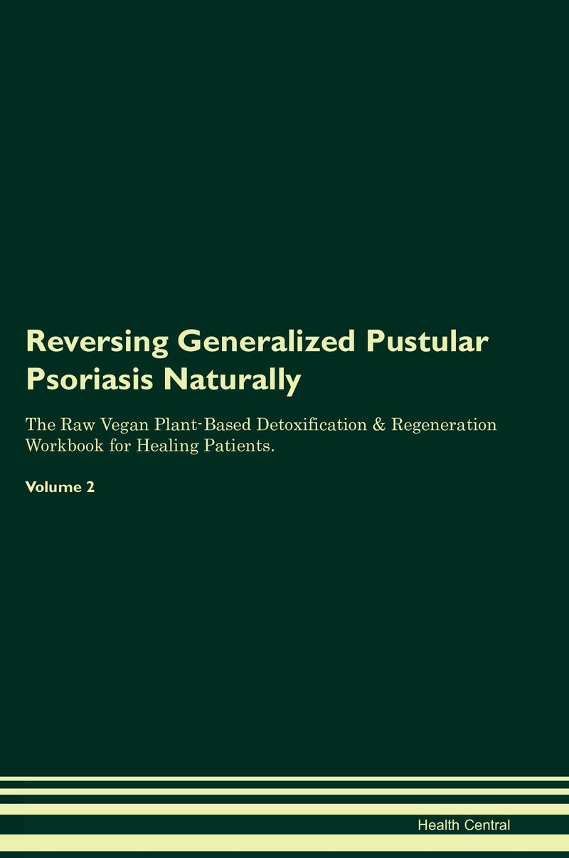 Reversing Generalized Pustular Psoriasis Naturally The Raw Vegan Plant-Based Detoxification & Regeneration Workbook for Healing Patients. Volume 2