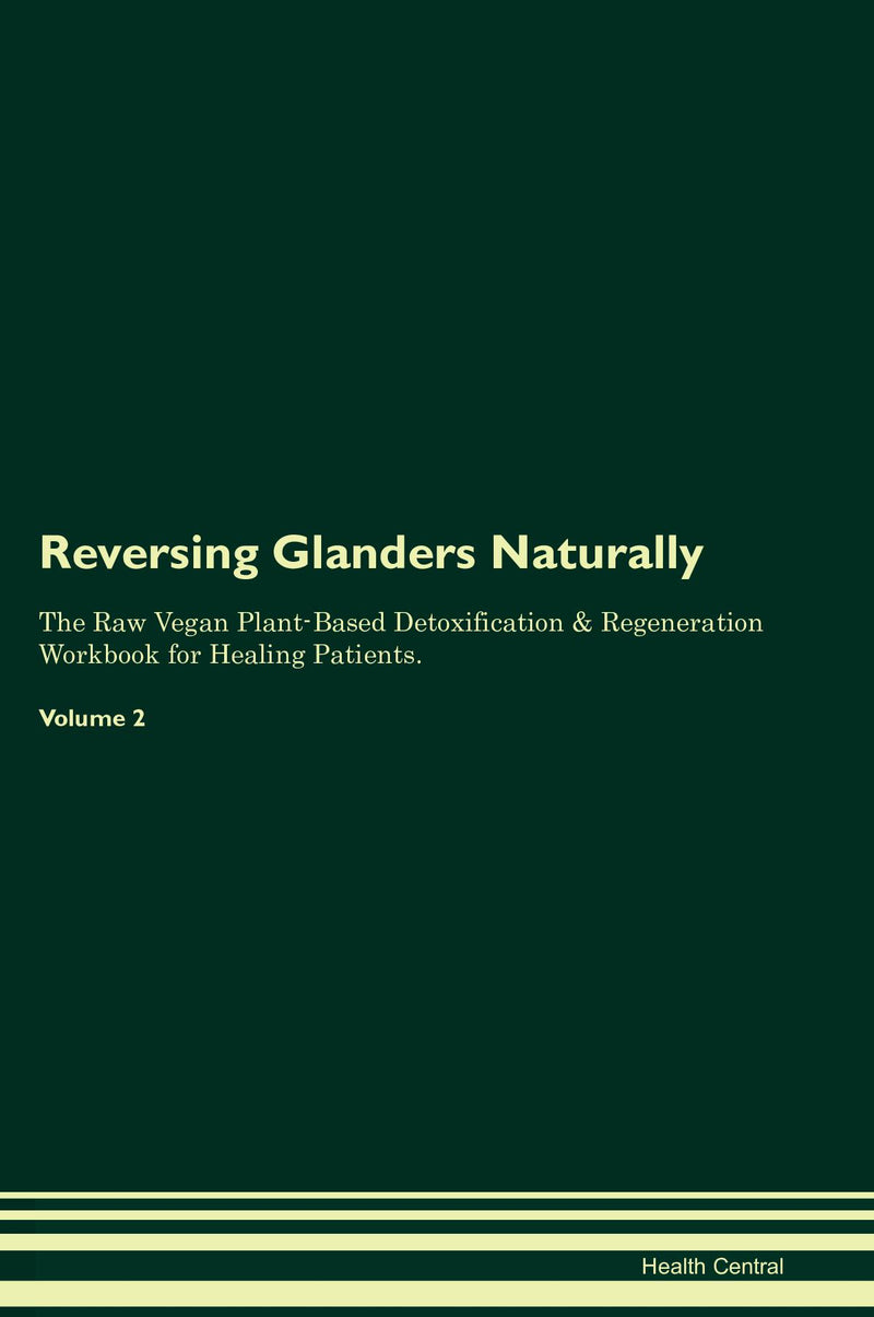 Reversing Glanders Naturally The Raw Vegan Plant-Based Detoxification & Regeneration Workbook for Healing Patients. Volume 2