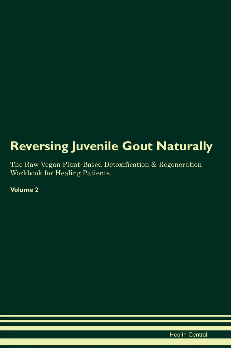 Reversing Juvenile Gout Naturally The Raw Vegan Plant-Based Detoxification & Regeneration Workbook for Healing Patients. Volume 2