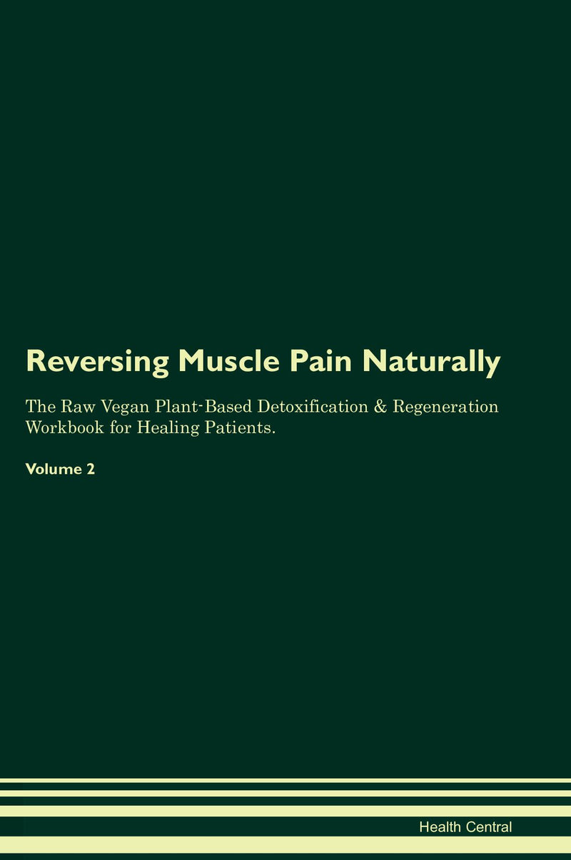Reversing Muscle Pain Naturally The Raw Vegan Plant-Based Detoxification & Regeneration Workbook for Healing Patients. Volume 2