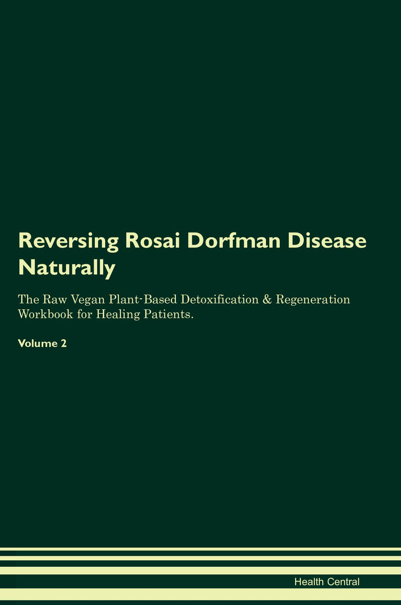 Reversing Rosai Dorfman Disease Naturally The Raw Vegan Plant-Based Detoxification & Regeneration Workbook for Healing Patients. Volume 2