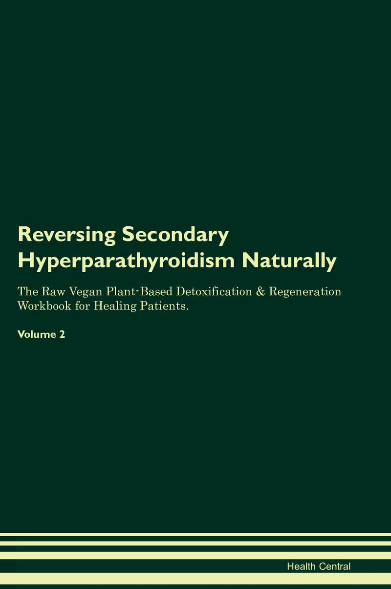 Reversing Secondary Hyperparathyroidism Naturally The Raw Vegan Plant-Based Detoxification & Regeneration Workbook for Healing Patients. Volume 2