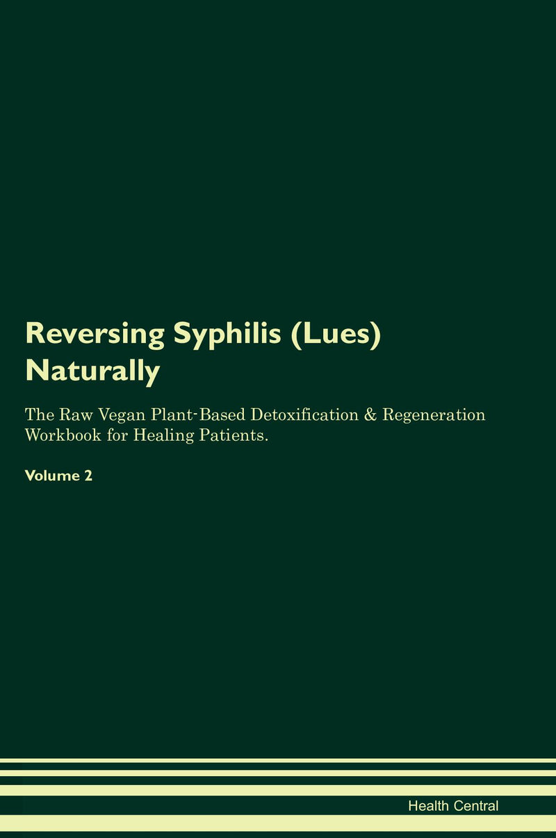 Reversing Syphilis (Lues) Naturally The Raw Vegan Plant-Based Detoxification & Regeneration Workbook for Healing Patients. Volume 2