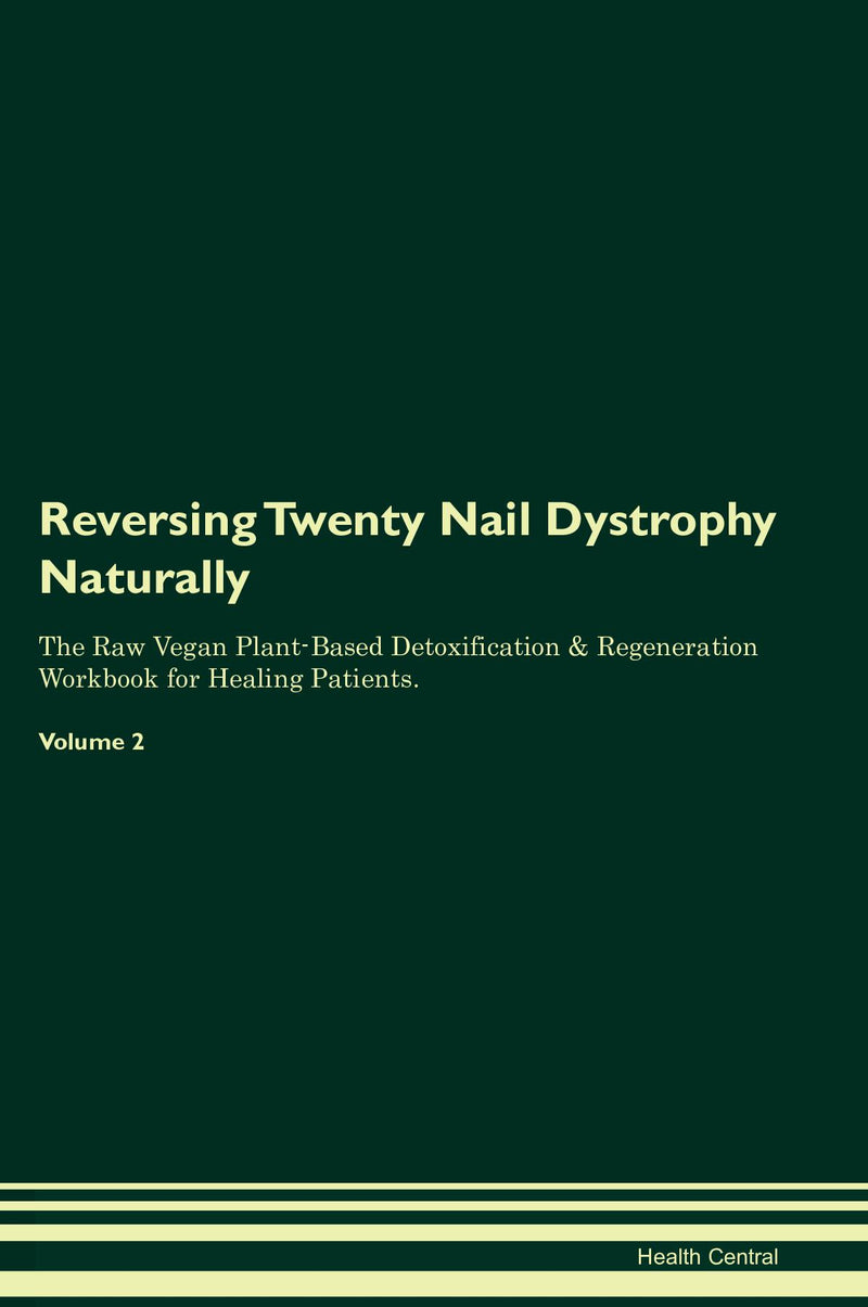 Reversing Twenty Nail Dystrophy Naturally The Raw Vegan Plant-Based Detoxification & Regeneration Workbook for Healing Patients. Volume 2