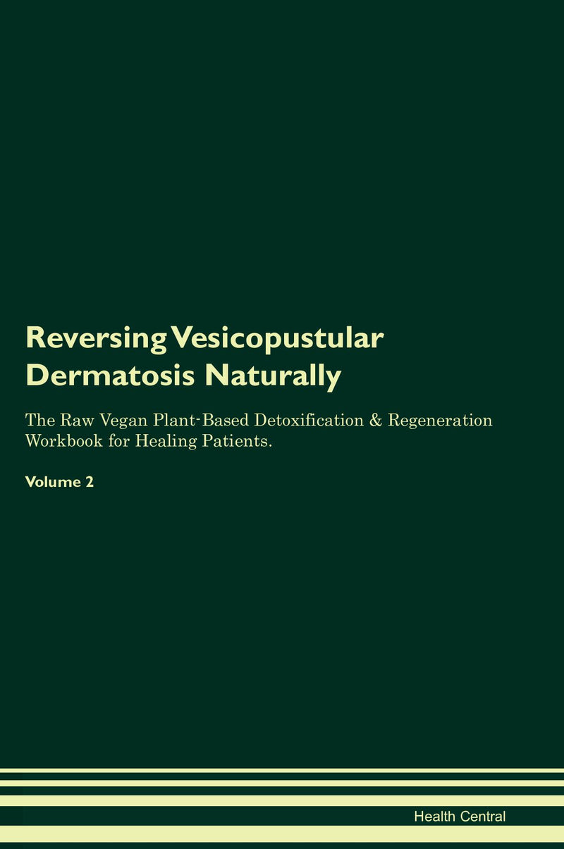 Reversing Vesicopustular Dermatosis Naturally The Raw Vegan Plant-Based Detoxification & Regeneration Workbook for Healing Patients. Volume 2