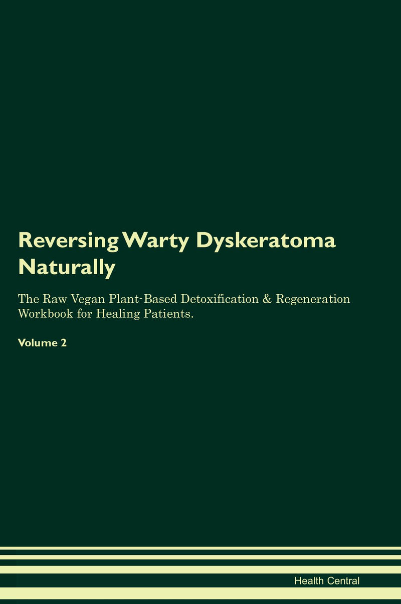 Reversing Warty Dyskeratoma Naturally The Raw Vegan Plant-Based Detoxification & Regeneration Workbook for Healing Patients. Volume 2