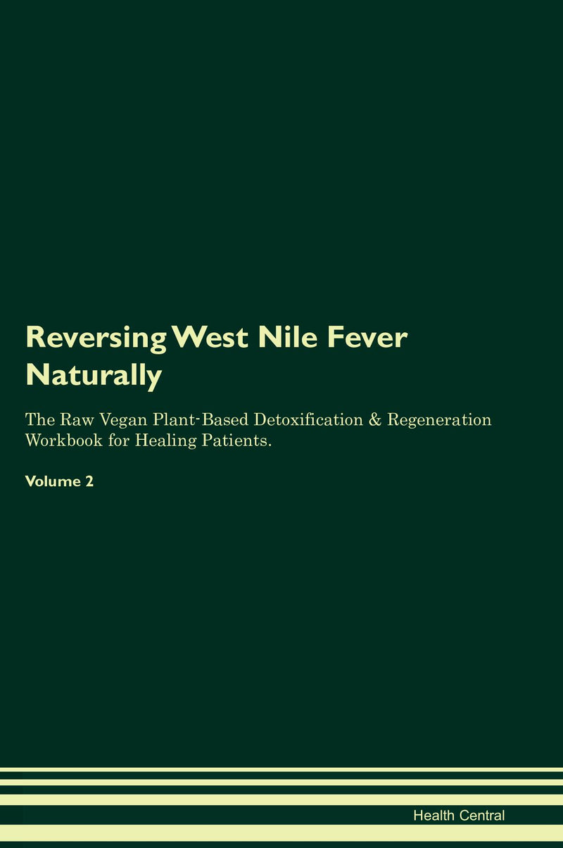 Reversing West Nile Fever Naturally The Raw Vegan Plant-Based Detoxification & Regeneration Workbook for Healing Patients. Volume 2