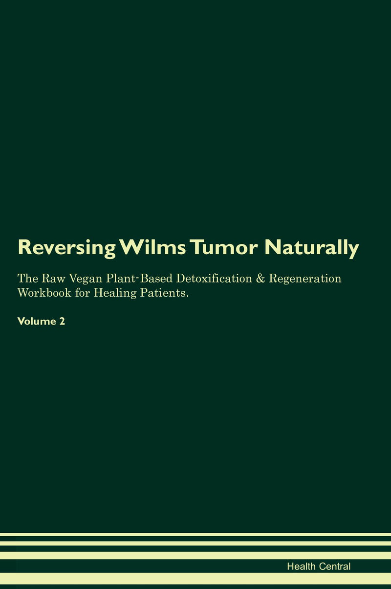 Reversing Wilms Tumor Naturally The Raw Vegan Plant-Based Detoxification & Regeneration Workbook for Healing Patients. Volume 2