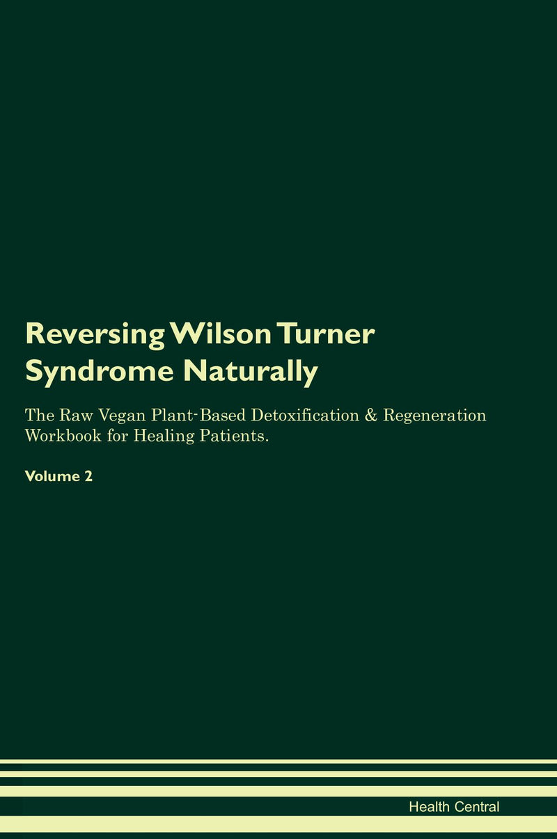 Reversing Wilson Turner Syndrome Naturally The Raw Vegan Plant-Based Detoxification & Regeneration Workbook for Healing Patients. Volume 2