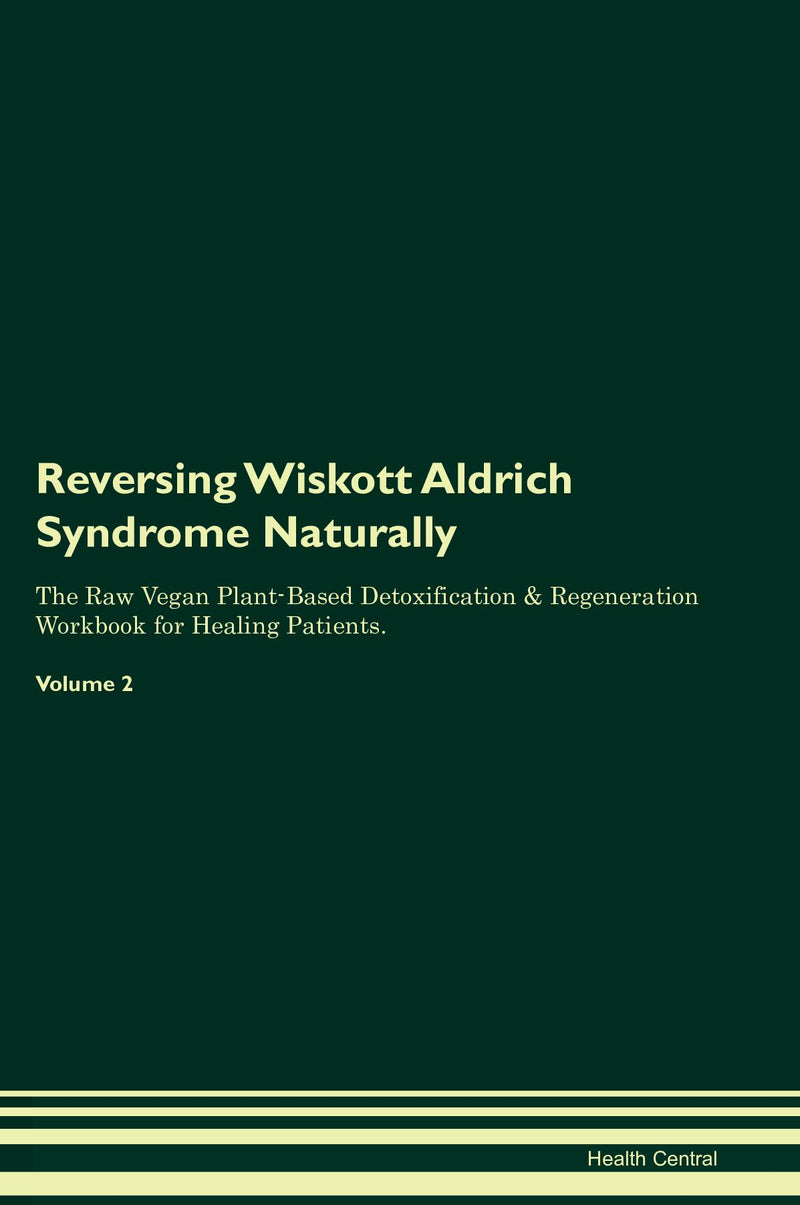 Reversing Wiskott Aldrich Syndrome Naturally The Raw Vegan Plant-Based Detoxification & Regeneration Workbook for Healing Patients. Volume 2