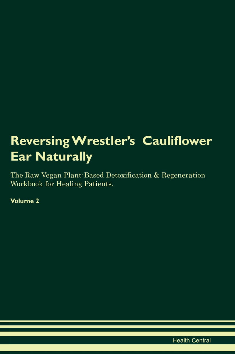 Reversing Wrestler's  Cauliflower Ear Naturally The Raw Vegan Plant-Based Detoxification & Regeneration Workbook for Healing Patients. Volume 2