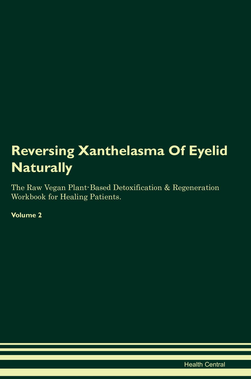Reversing Xanthelasma Of Eyelid Naturally The Raw Vegan Plant-Based Detoxification & Regeneration Workbook for Healing Patients. Volume 2