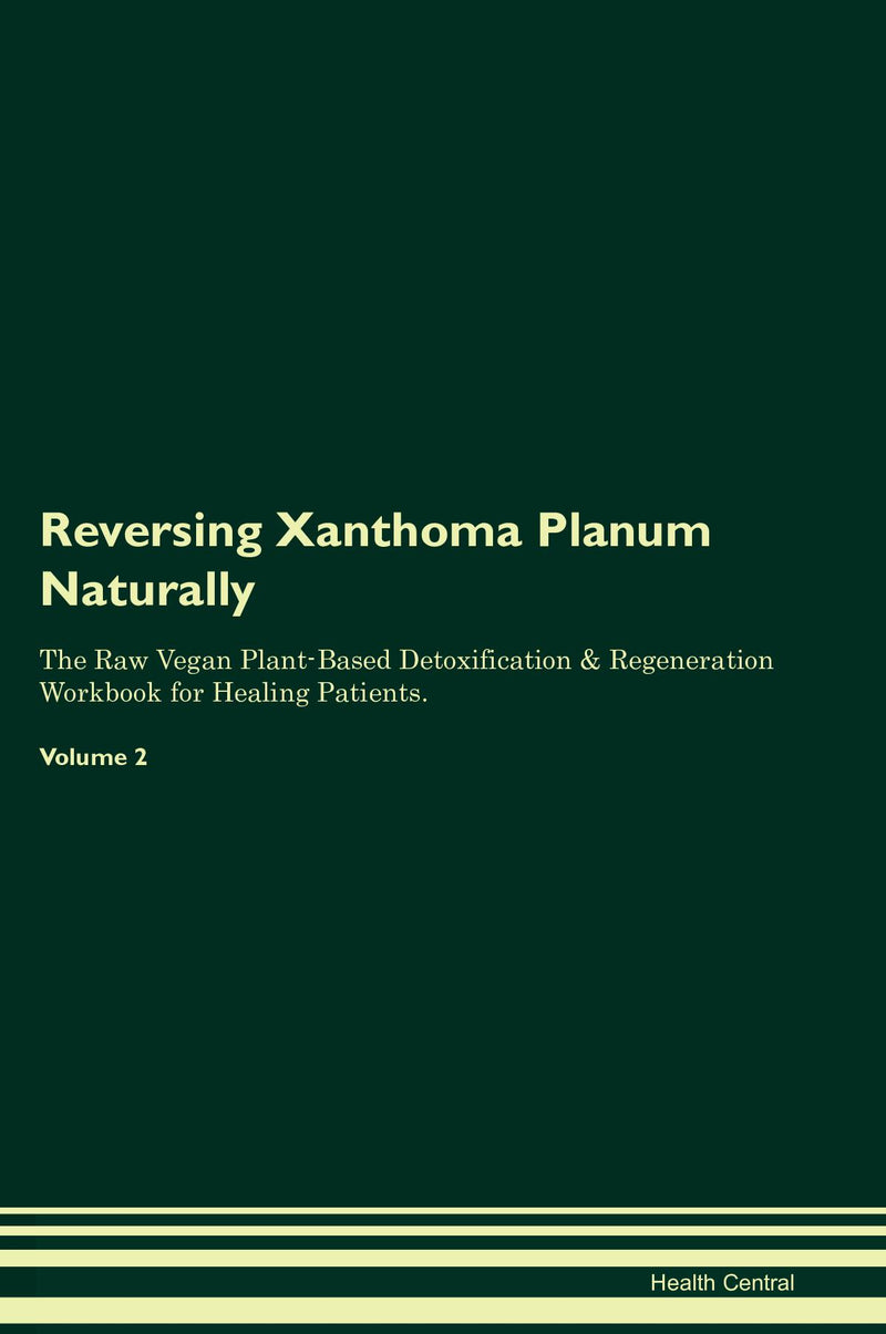 Reversing Xanthoma Planum Naturally The Raw Vegan Plant-Based Detoxification & Regeneration Workbook for Healing Patients. Volume 2