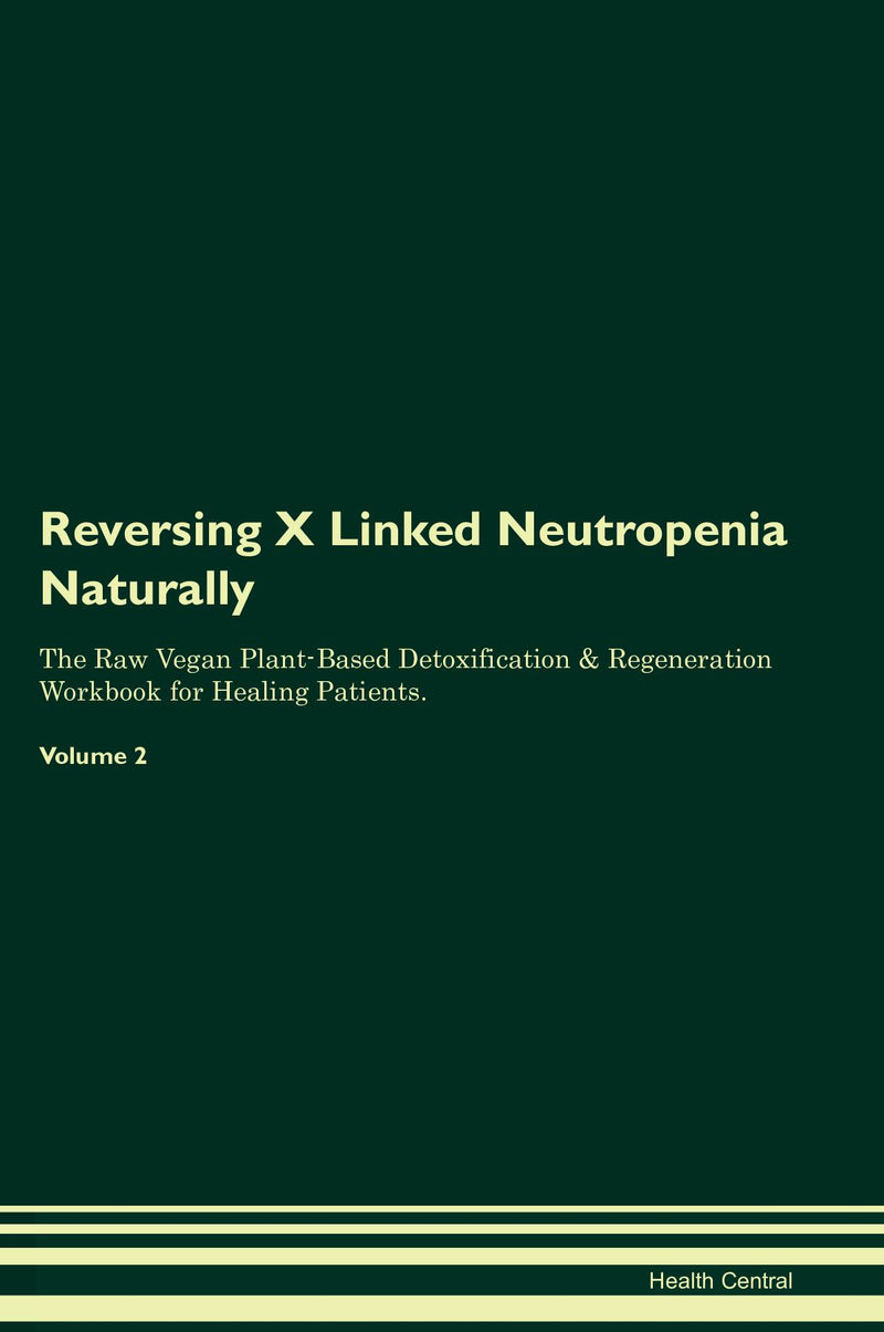 Reversing X Linked Neutropenia Naturally The Raw Vegan Plant-Based Detoxification & Regeneration Workbook for Healing Patients. Volume 2